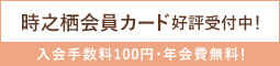 時之栖会員カード好評受付中! 入会手数料100円・年会費無料!